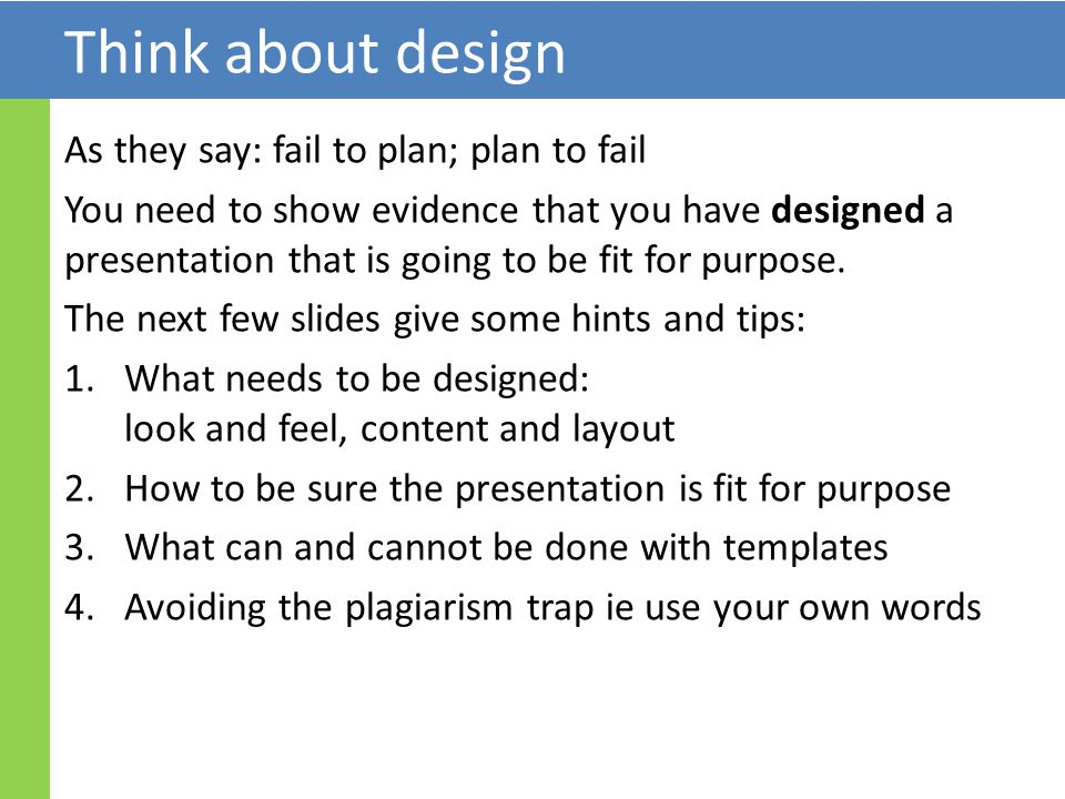 Think about design As they say: fail to plan; plan to fail You need to show evidence that you have designed a presentation that is going to be fit for purpose.