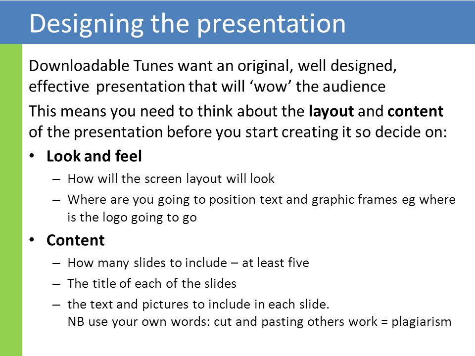 Designing the presentation Downloadable Tunes want an original, well designed, effective presentation that will 'wow' the audience This means you need to think about the layout and content of the presentation before you start creating it so decide on: Look and feel – How will the screen layout will look – Where are you going to position text and graphic frames eg where is the logo going to go Content – How many slides to include – at least five – The title of each of the slides – the text and pictures to include in each slide.