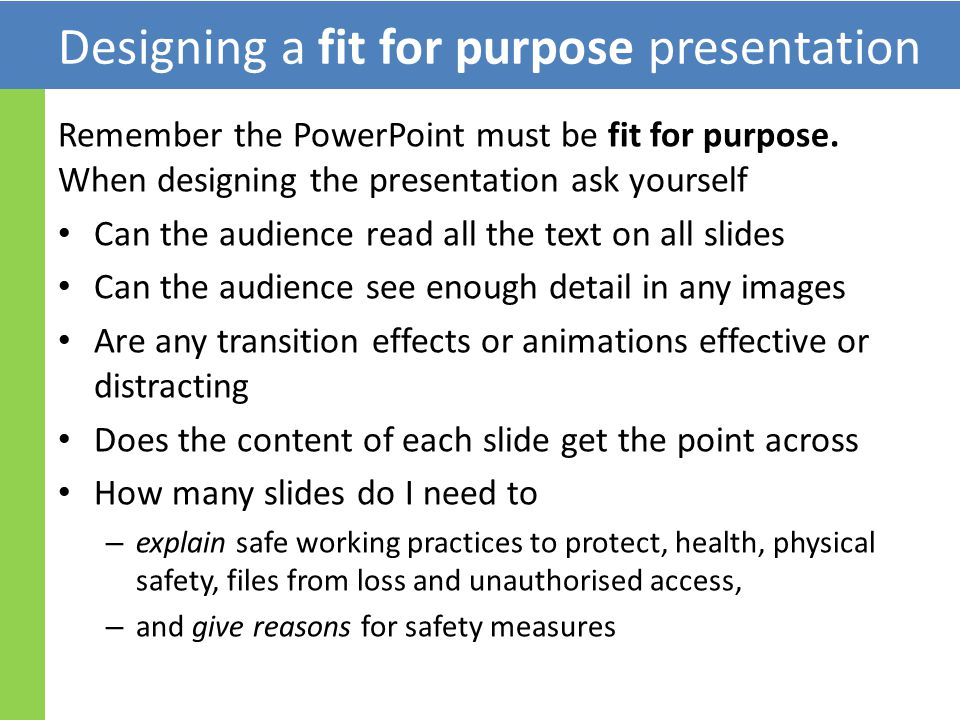 Designing a fit for purpose presentation Remember the PowerPoint must be fit for purpose.