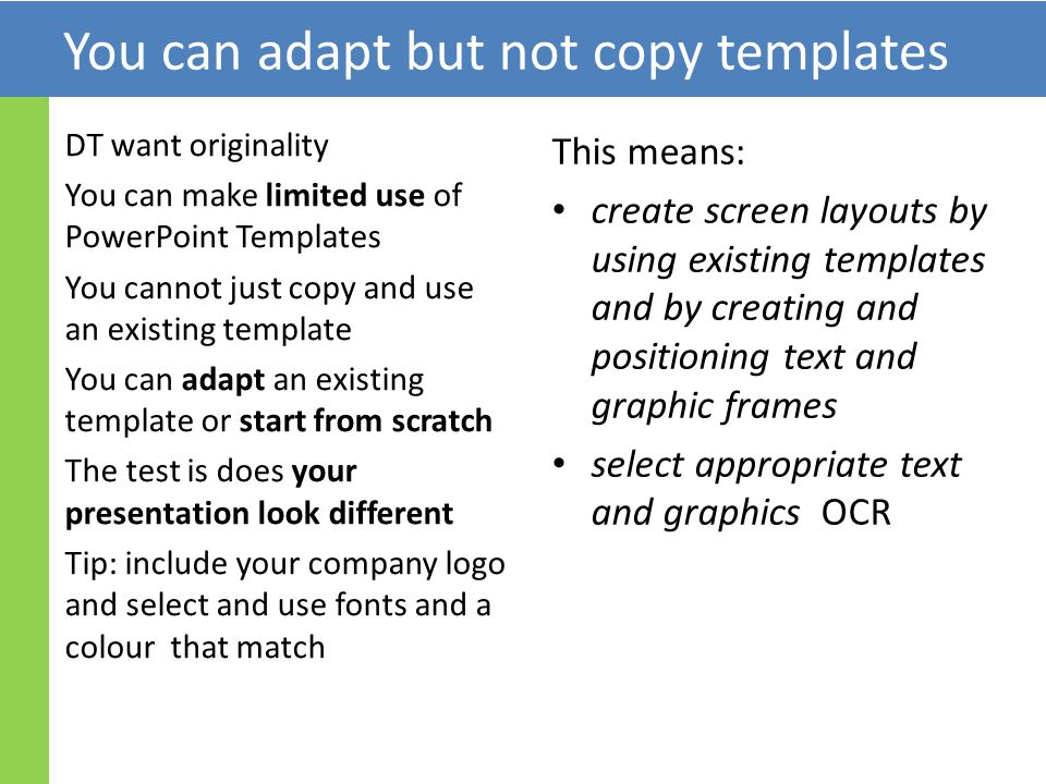 DT want originality You can make limited use of PowerPoint Templates You cannot just copy and use an existing template You can adapt an existing template or start from scratch The test is does your presentation look different Tip: include your company logo and select and use fonts and a colour that match This means: create screen layouts by using existing templates and by creating and positioning text and graphic frames select appropriate text and graphics OCR You can adapt but not copy templates