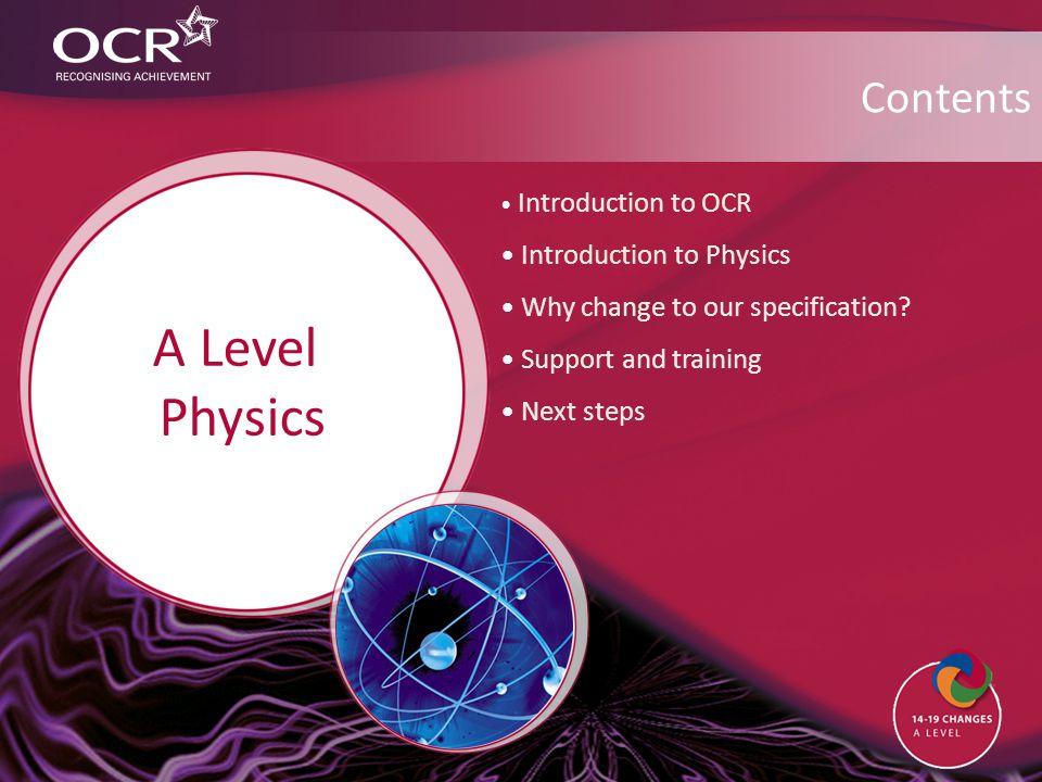 Contents Introduction to OCR Introduction to Physics Why change to our specification? Support and training Next steps