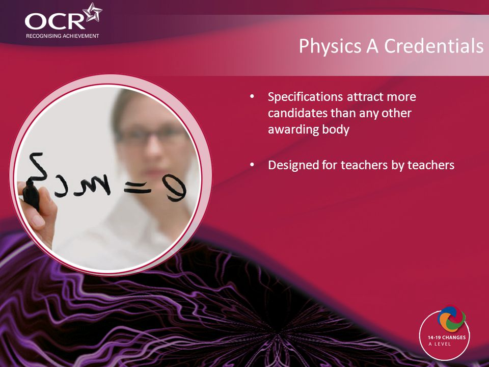 Physics A Credentials Specifications attract more candidates than any other awarding body Designed for teachers by teachers
