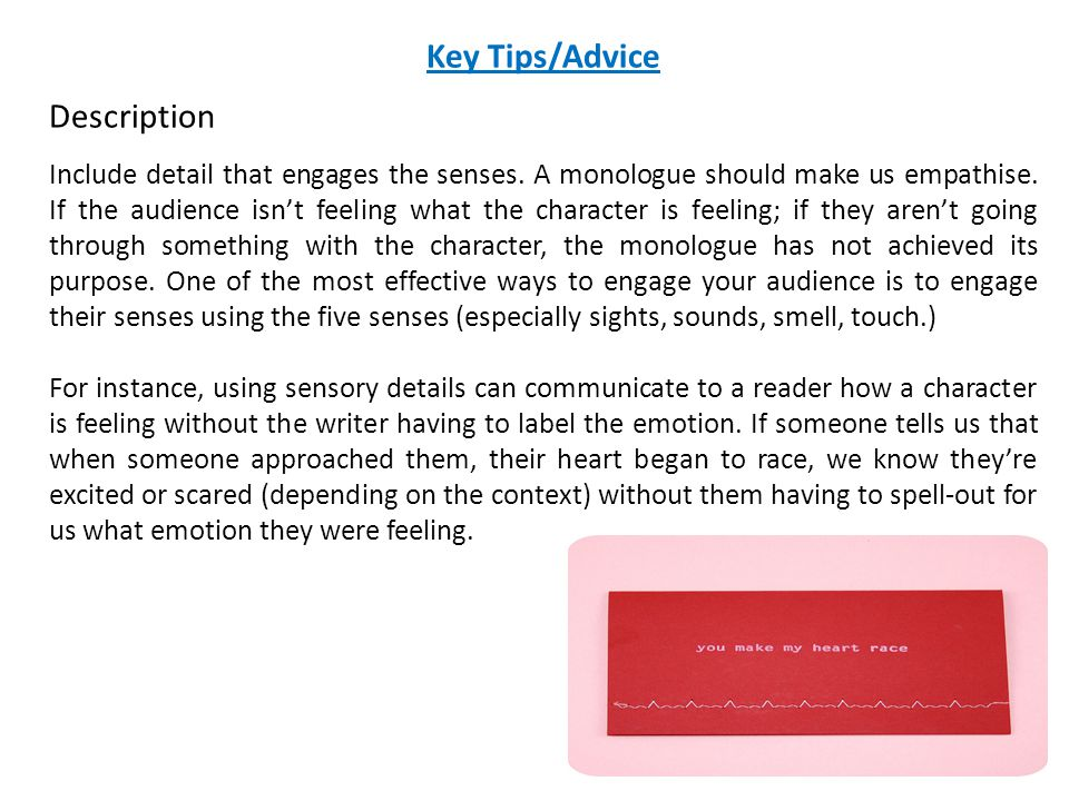 Key Tips/Advice Description Include detail that engages the senses. A monologue should make us empathise. If the audience isn't feeling what the chara
