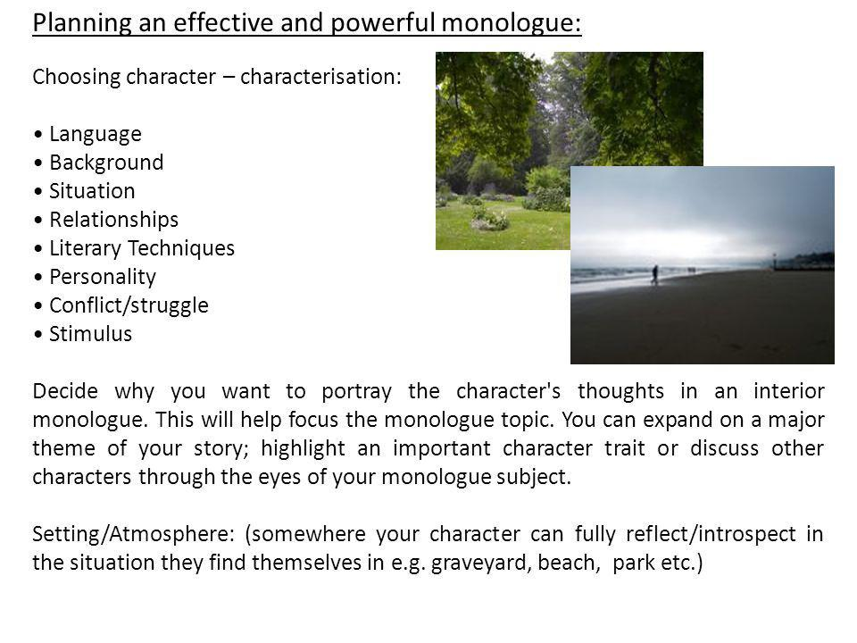 Planning an effective and powerful monologue: Choosing character – characterisation: Language Background Situation Relationships Literary Techniques P
