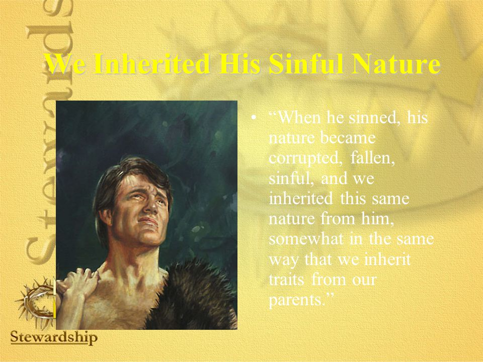 We Inherited His Sinful Nature When he sinned, his nature became corrupted, fallen, sinful, and we inherited this same nature from him, somewhat in the same way that we inherit traits from our parents.