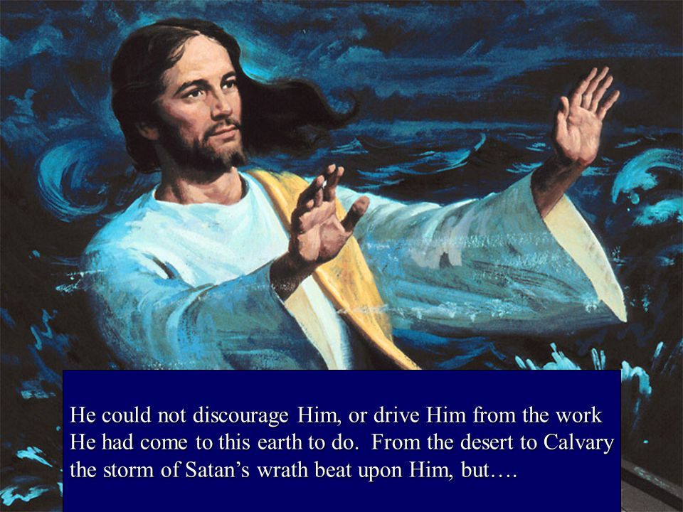 He could not discourage Him, or drive Him from the work He had come to this earth to do.