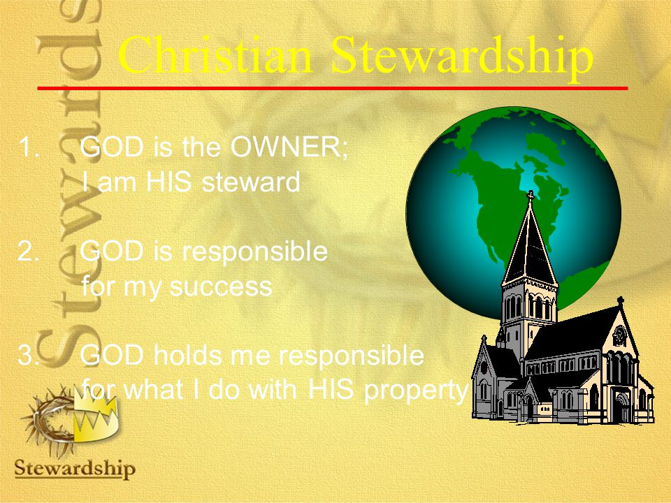 Christian Stewardship 1.GOD is the OWNER; I am HIS steward 2.GOD is responsible for my success 3.GOD holds me responsible for what I do with HIS property