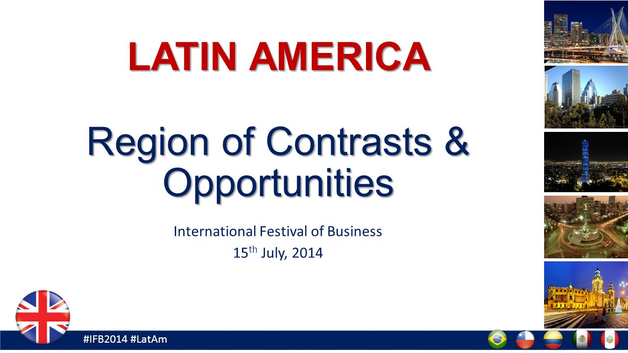 #IFB2014 #LatAm LATIN AMERICA Region of Contrasts & Opportunities International Festival of Business 15 th July, 2014