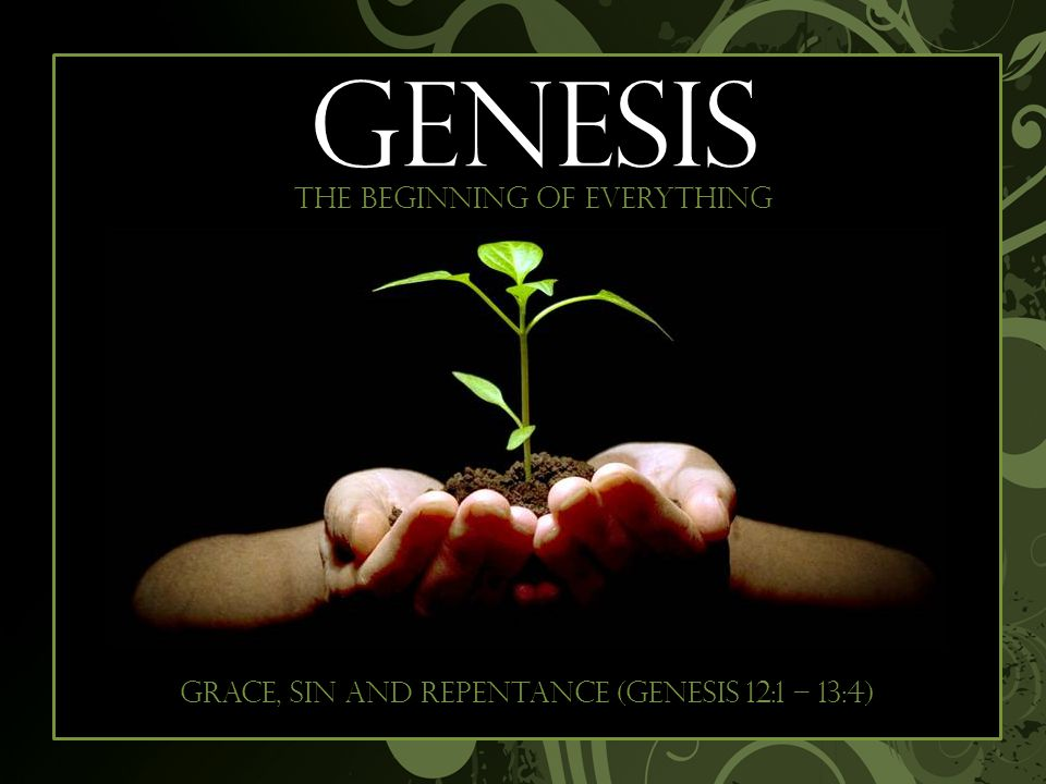 Begi GENESIS The beginning of everything Grace, sin and repentance (Genesis 12:1 – 13:4)