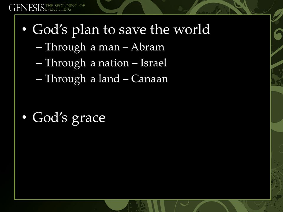 GENESIS The beginning of everything God's plan to save the world – Through a man – Abram – Through a nation – Israel – Through a land – Canaan God's g