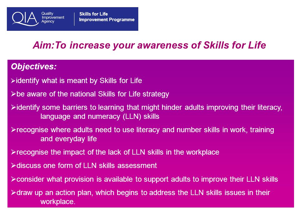 Skills for Life Improvement Programme Aim:To increase your awareness of Skills for Life Objectives:  identify what is meant by Skills for Life  be aware of the national Skills for Life strategy  identify some barriers to learning that might hinder adults improving their literacy, language and numeracy (LLN) skills  recognise where adults need to use literacy and number skills in work, training and everyday life  recognise the impact of the lack of LLN skills in the workplace  discuss one form of LLN skills assessment  consider what provision is available to support adults to improve their LLN skills  draw up an action plan, which begins to address the LLN skills issues in their workplace.
