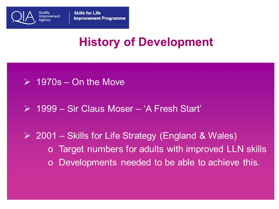 Skills for Life Improvement Programme History of Development  1970s – On the Move  1999 – Sir Claus Moser – 'A Fresh Start'  2001 – Skills for Life Strategy (England & Wales) oTarget numbers for adults with improved LLN skills oDevelopments needed to be able to achieve this.