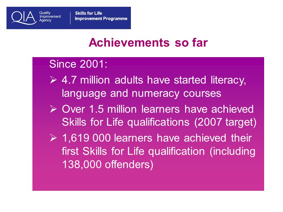 Skills for Life Improvement Programme Achievements so far Since 2001:  4.7 million adults have started literacy, language and numeracy courses  Over 1.5 million learners have achieved Skills for Life qualifications (2007 target)  1,619 000 learners have achieved their first Skills for Life qualification (including 138,000 offenders)