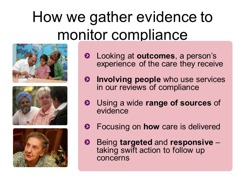 How we gather evidence to monitor compliance Looking at outcomes, a person's experience of the care they receive Involving people who use services in
