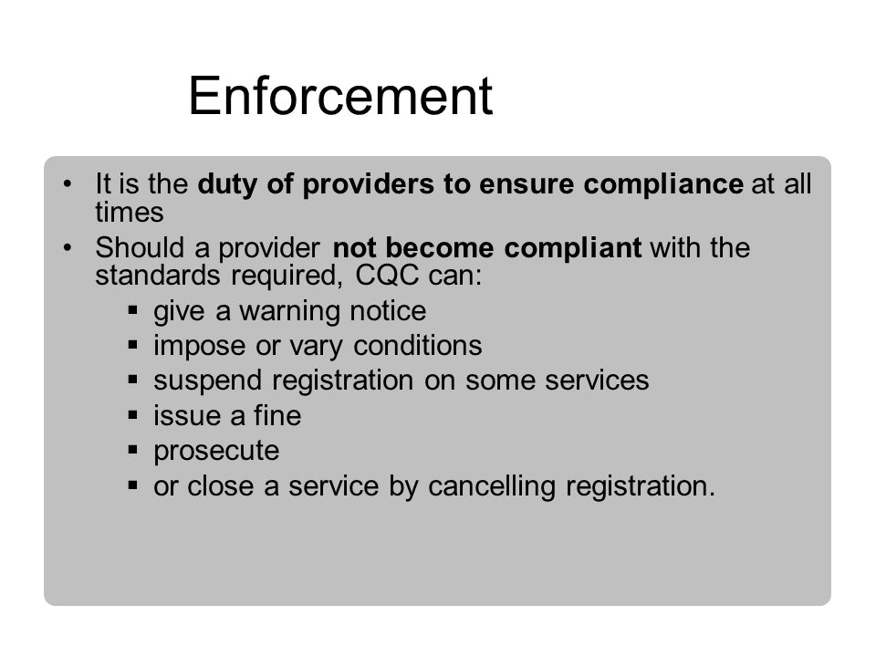 Enforcement It is the duty of providers to ensure compliance at all times Should a provider not become compliant with the standards required, CQC can: