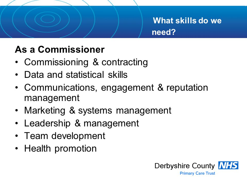 As a Commissioner Commissioning & contracting Data and statistical skills Communications, engagement & reputation management Marketing & systems management Leadership & management Team development Health promotion What skills do we need