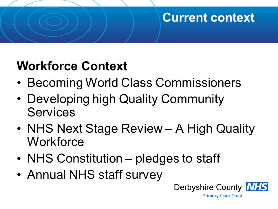 Workforce Context Becoming World Class Commissioners Developing high Quality Community Services NHS Next Stage Review – A High Quality Workforce NHS Constitution – pledges to staff Annual NHS staff survey Current context
