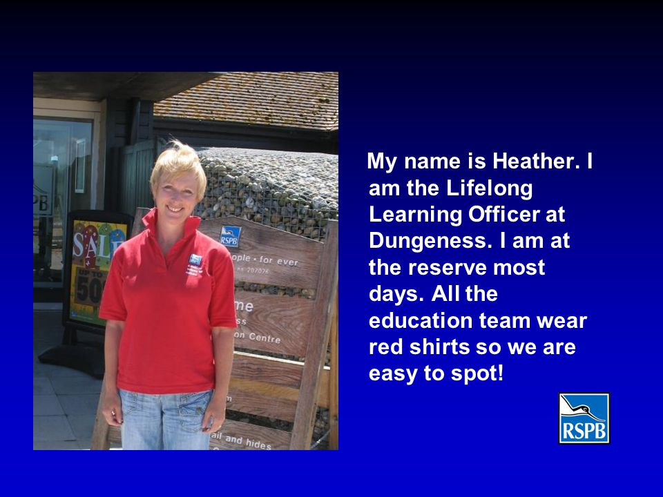 My name is Heather.I am the Lifelong Learning Officer at Dungeness.