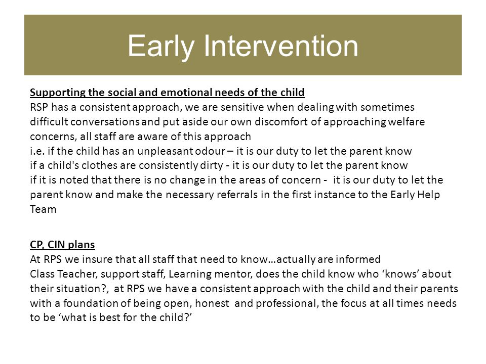 Early Intervention Supporting the social and emotional needs of the child RSP has a consistent approach, we are sensitive when dealing with sometimes difficult conversations and put aside our own discomfort of approaching welfare concerns, all staff are aware of this approach i.e.