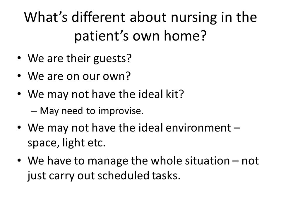 What's different about nursing in the patient's own home? We are their guests? We are on our own? We may not have the ideal kit? – May need to improvi