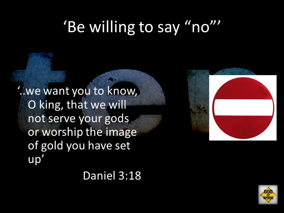 "'Be willing to say ""no""' '..we want you to know, O king, that we will not serve your gods or worship the image of gold you have set up' Daniel 3:18"