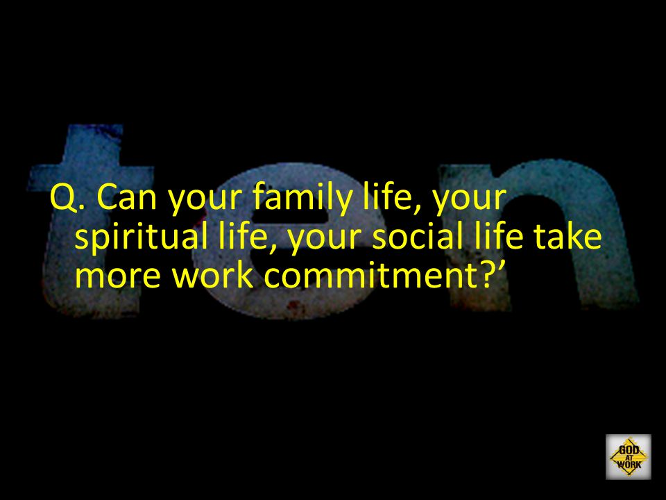 Q. Can your family life, your spiritual life, your social life take more work commitment?'