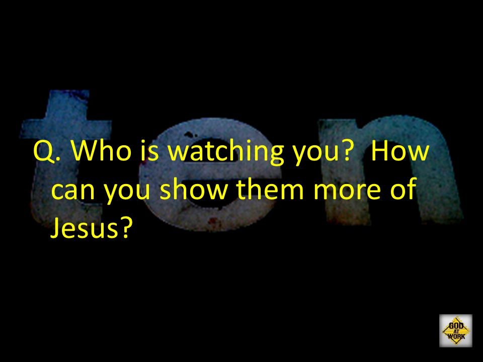 Q. Who is watching you? How can you show them more of Jesus?