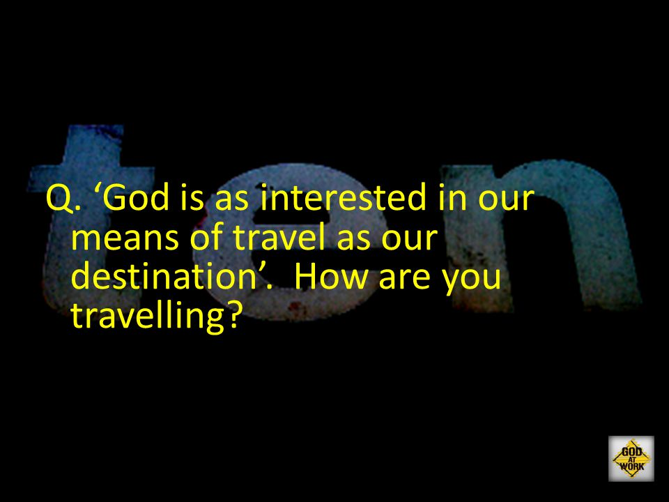 Q. 'God is as interested in our means of travel as our destination'. How are you travelling?