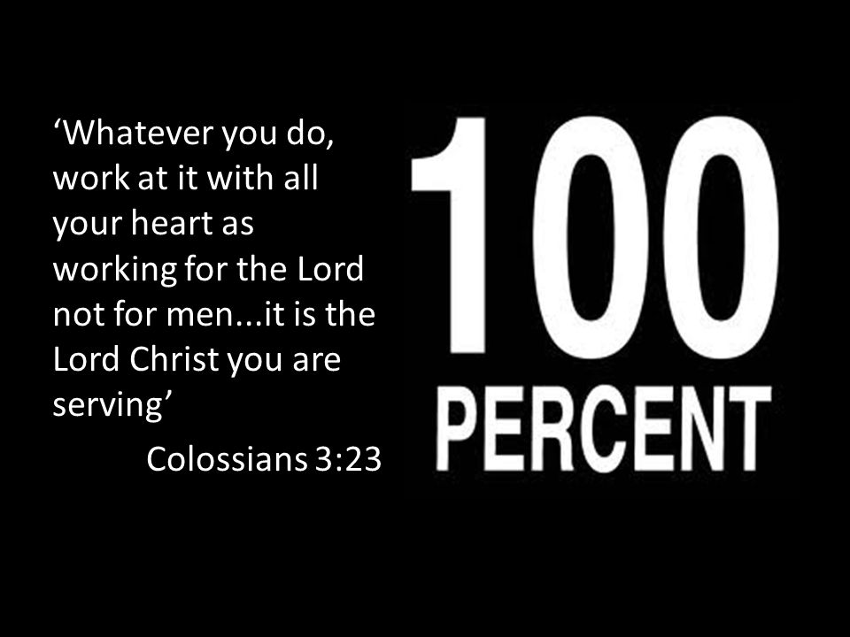'Whatever you do, work at it with all your heart as working for the Lord not for men...it is the Lord Christ you are serving' Colossians 3:23