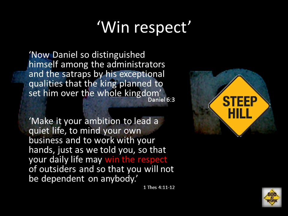 'Win respect' 'Now Daniel so distinguished himself among the administrators and the satraps by his exceptional qualities that the king planned to set