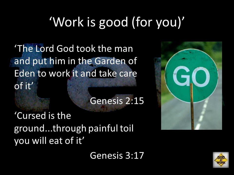 'Work is good (for you)' 'The Lord God took the man and put him in the Garden of Eden to work it and take care of it' Genesis 2:15 'Cursed is the grou