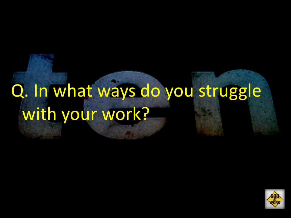 Q. In what ways do you struggle with your work?