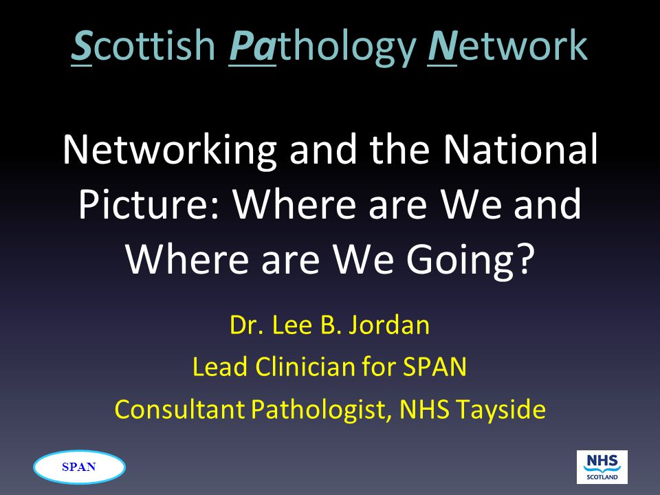 SPAN Networking and the National Picture: Where are We and Where are We Going? Dr. Lee B. Jordan Lead Clinician for SPAN Consultant Pathologist, NHS T