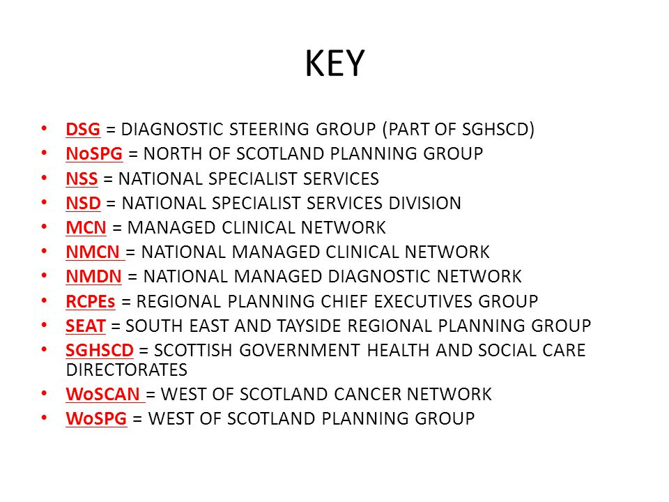 KEY DSG = DIAGNOSTIC STEERING GROUP (PART OF SGHSCD) NoSPG = NORTH OF SCOTLAND PLANNING GROUP NSS = NATIONAL SPECIALIST SERVICES NSD = NATIONAL SPECIALIST SERVICES DIVISION MCN = MANAGED CLINICAL NETWORK NMCN = NATIONAL MANAGED CLINICAL NETWORK NMDN = NATIONAL MANAGED DIAGNOSTIC NETWORK RCPEs = REGIONAL PLANNING CHIEF EXECUTIVES GROUP SEAT = SOUTH EAST AND TAYSIDE REGIONAL PLANNING GROUP SGHSCD = SCOTTISH GOVERNMENT HEALTH AND SOCIAL CARE DIRECTORATES WoSCAN = WEST OF SCOTLAND CANCER NETWORK WoSPG = WEST OF SCOTLAND PLANNING GROUP