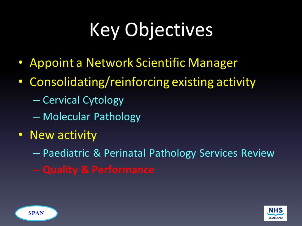 SPAN Key Objectives Appoint a Network Scientific Manager Consolidating/reinforcing existing activity – Cervical Cytology – Molecular Pathology New act
