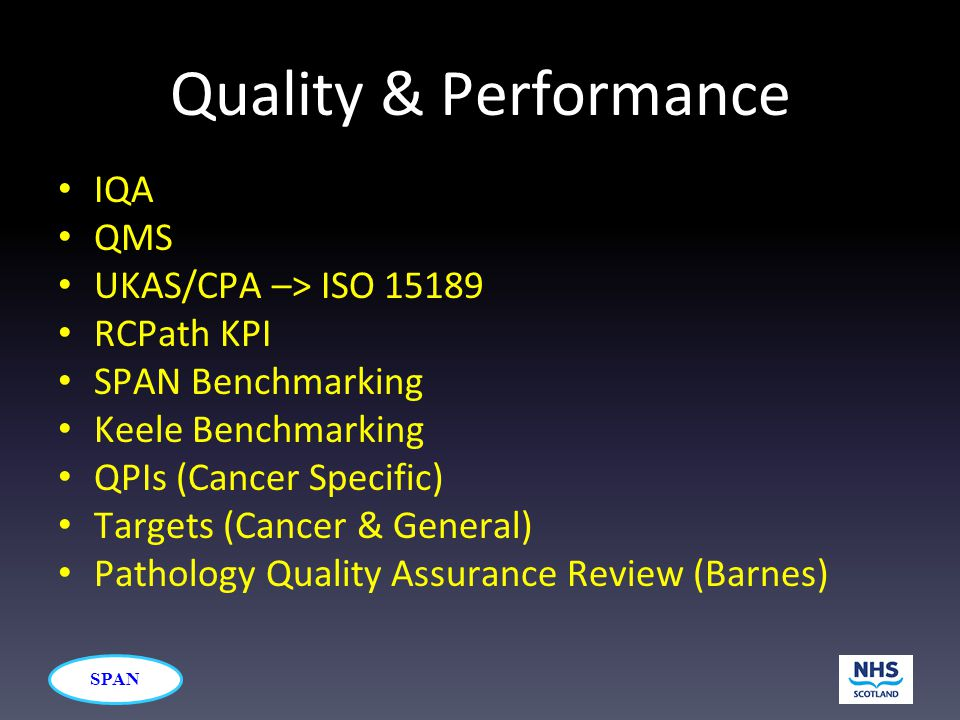 SPAN Quality & Performance IQA QMS UKAS/CPA –> ISO 15189 RCPath KPI SPAN Benchmarking Keele Benchmarking QPIs (Cancer Specific) Targets (Cancer & Gene
