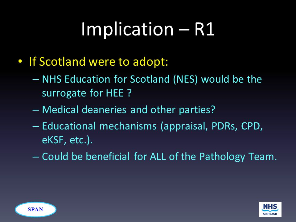 SPAN Implication – R1 If Scotland were to adopt: – NHS Education for Scotland (NES) would be the surrogate for HEE ? – Medical deaneries and other par