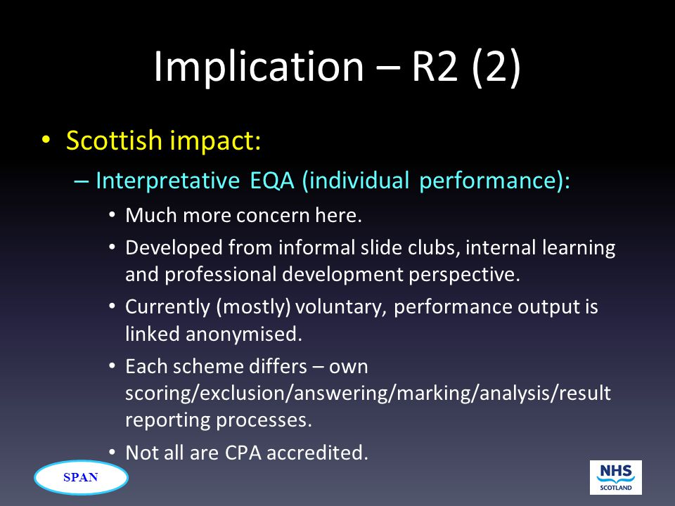 SPAN Implication – R2 (2) Scottish impact: – Interpretative EQA (individual performance): Much more concern here. Developed from informal slide clubs,