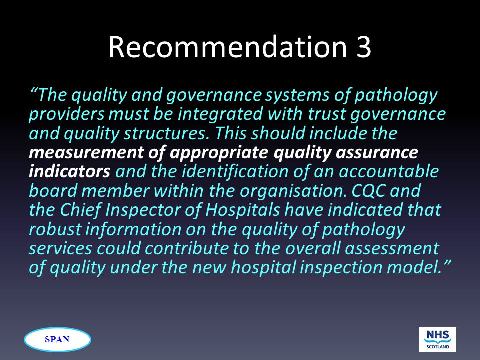 "SPAN Recommendation 3 ""The quality and governance systems of pathology providers must be integrated with trust governance and quality structures. This"
