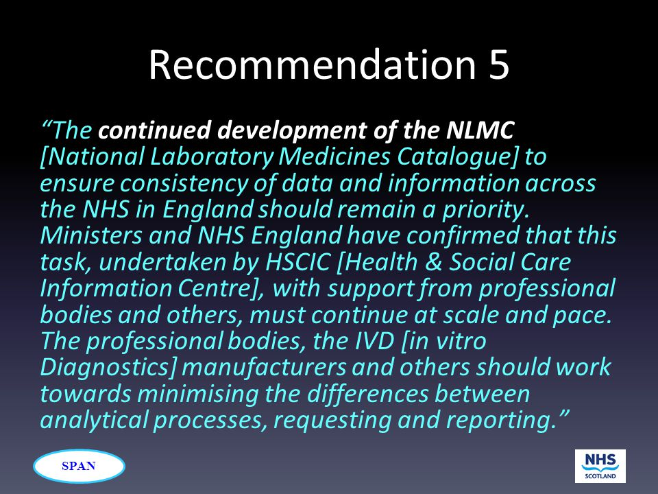 "SPAN Recommendation 5 ""The continued development of the NLMC [National Laboratory Medicines Catalogue] to ensure consistency of data and information a"