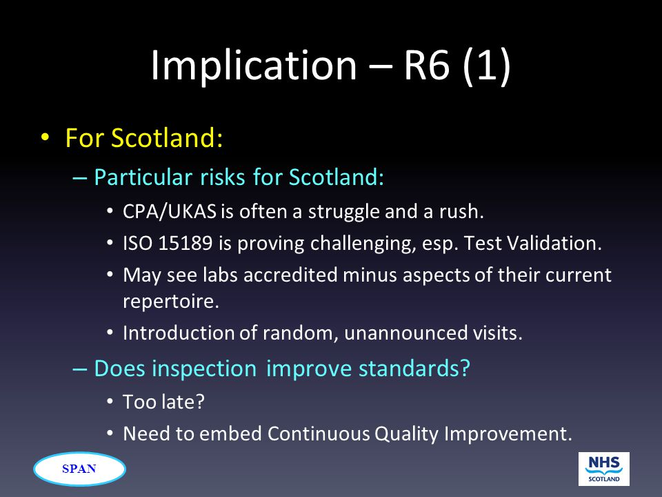 SPAN Implication – R6 (1) For Scotland: – Particular risks for Scotland: CPA/UKAS is often a struggle and a rush. ISO 15189 is proving challenging, es