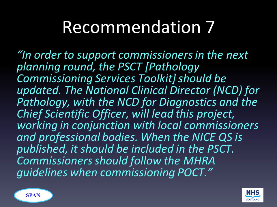 SPAN Recommendation 7 In order to support commissioners in the next planning round, the PSCT [Pathology Commissioning Services Toolkit] should be updated.