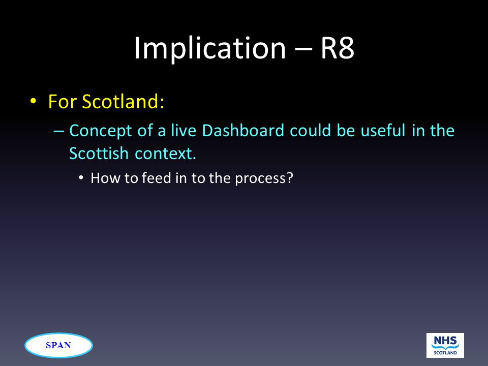 SPAN Implication – R8 For Scotland: – Concept of a live Dashboard could be useful in the Scottish context. How to feed in to the process?