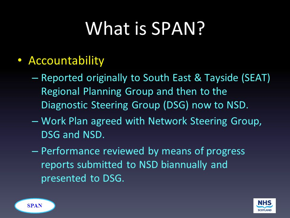 SPAN What is SPAN? Accountability – Reported originally to South East & Tayside (SEAT) Regional Planning Group and then to the Diagnostic Steering Gro