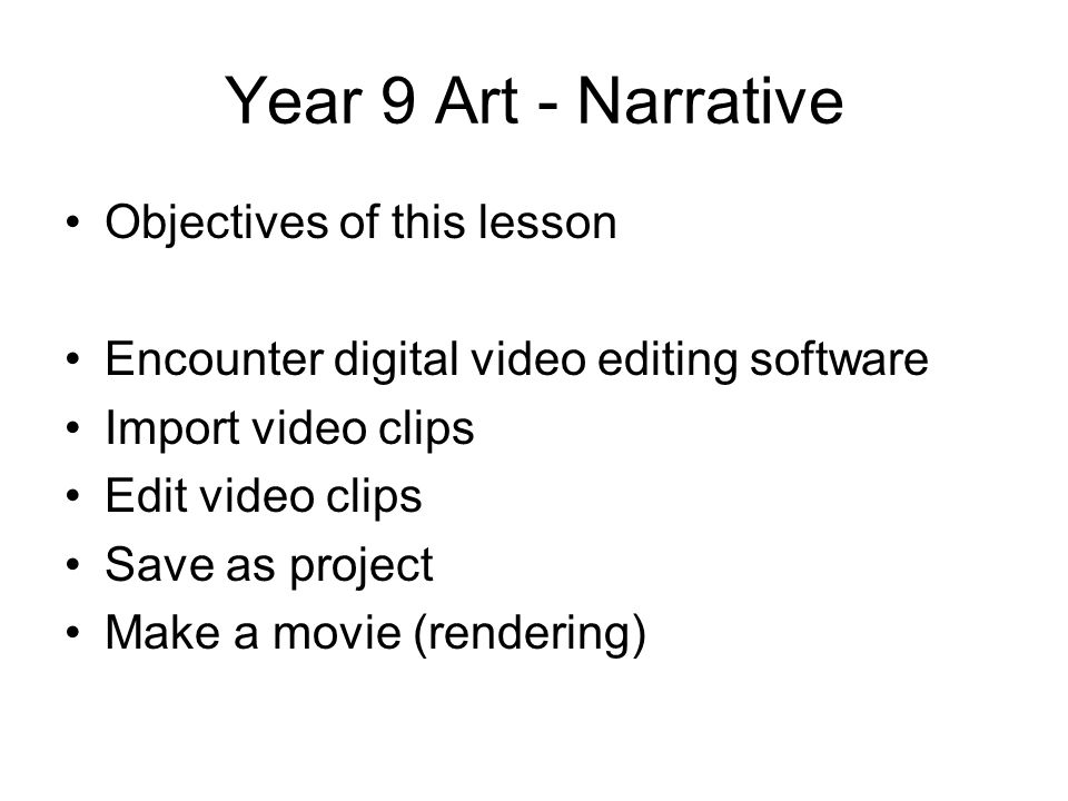 Year 9 Art - Narrative Objectives of this lesson Encounter digital video editing software Import video clips Edit video clips Save as project Make a movie (rendering)