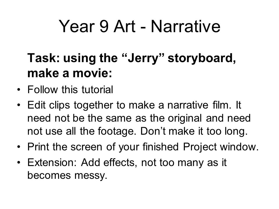Year 9 Art - Narrative Task: using the Jerry storyboard, make a movie: Follow this tutorial Edit clips together to make a narrative film.
