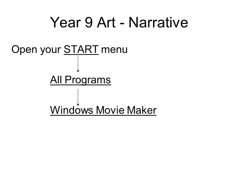 Year 9 Art - Narrative Open your START menu All Programs Windows Movie Maker