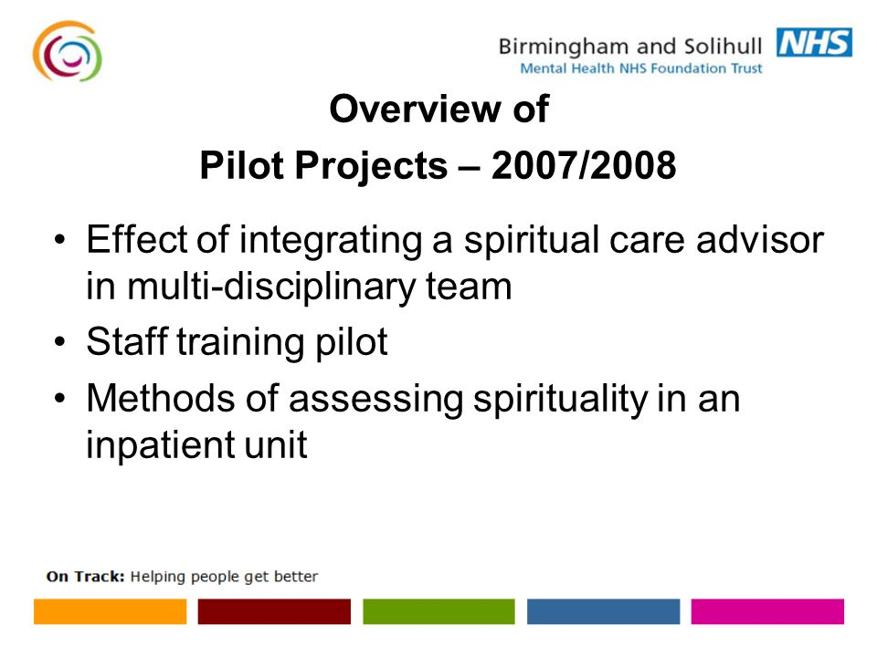 Overview of Pilot Projects – 2007/2008 Effect of integrating a spiritual care advisor in multi-disciplinary team Staff training pilot Methods of assessing spirituality in an inpatient unit