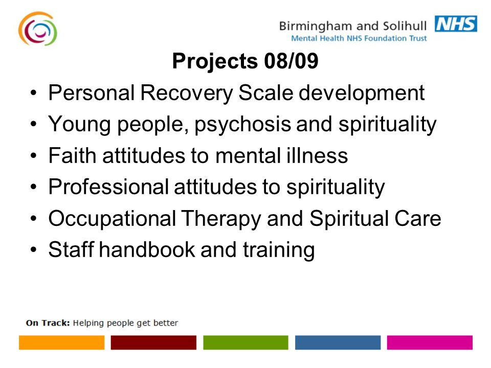 Projects 08/09 Personal Recovery Scale development Young people, psychosis and spirituality Faith attitudes to mental illness Professional attitudes to spirituality Occupational Therapy and Spiritual Care Staff handbook and training