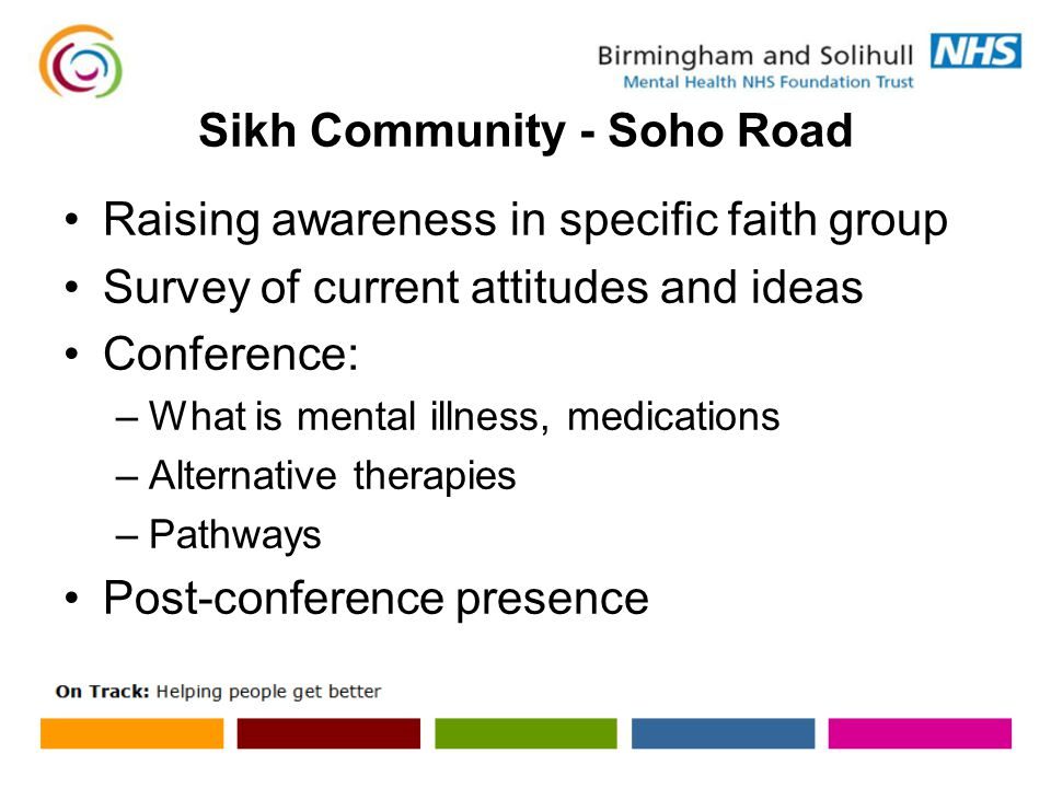 Sikh Community - Soho Road Raising awareness in specific faith group Survey of current attitudes and ideas Conference: –What is mental illness, medications –Alternative therapies –Pathways Post-conference presence
